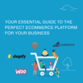 Your Essential Guide to The Perfect Ecommerce Platform for Your Business